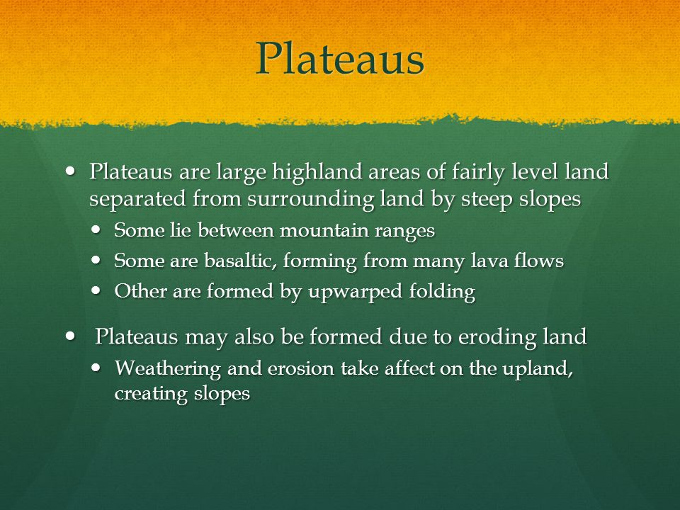Plateaus Plateaus are large highland areas of fairly level land separated from surrounding land by steep slopes.
