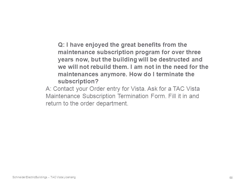 Q: I have enjoyed the great benefits from the maintenance subscription program for over three years now, but the building will be destructed and we will not rebuild them. I am not in the need for the maintenances anymore. How do I terminate the subscription