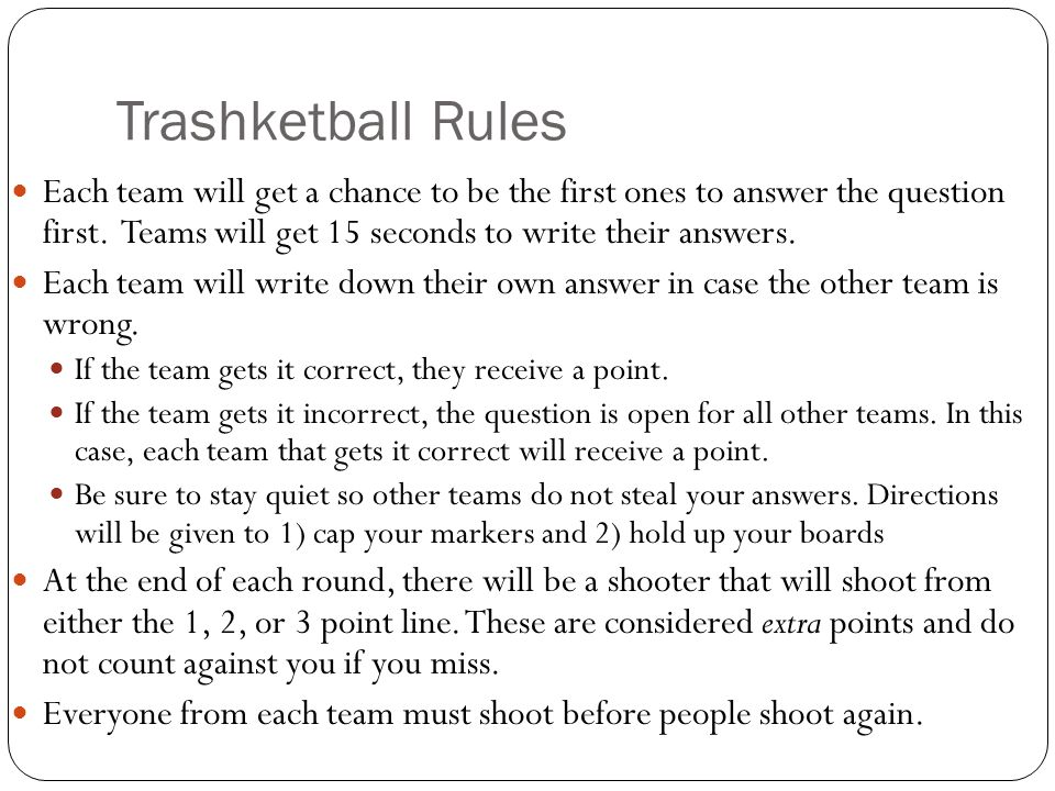 Trashketball Rules Each team will get a chance to be the first ones to answer the question first. Teams will get 15 seconds to write their answers.