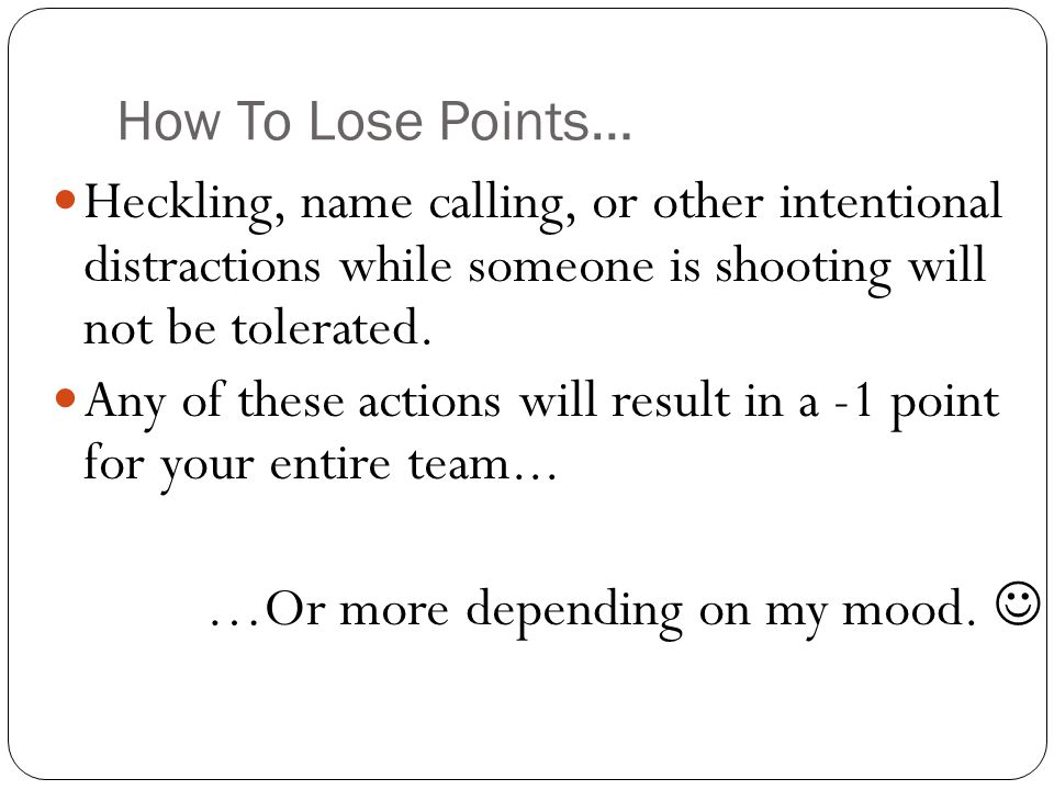 How To Lose Points… Heckling, name calling, or other intentional distractions while someone is shooting will not be tolerated.