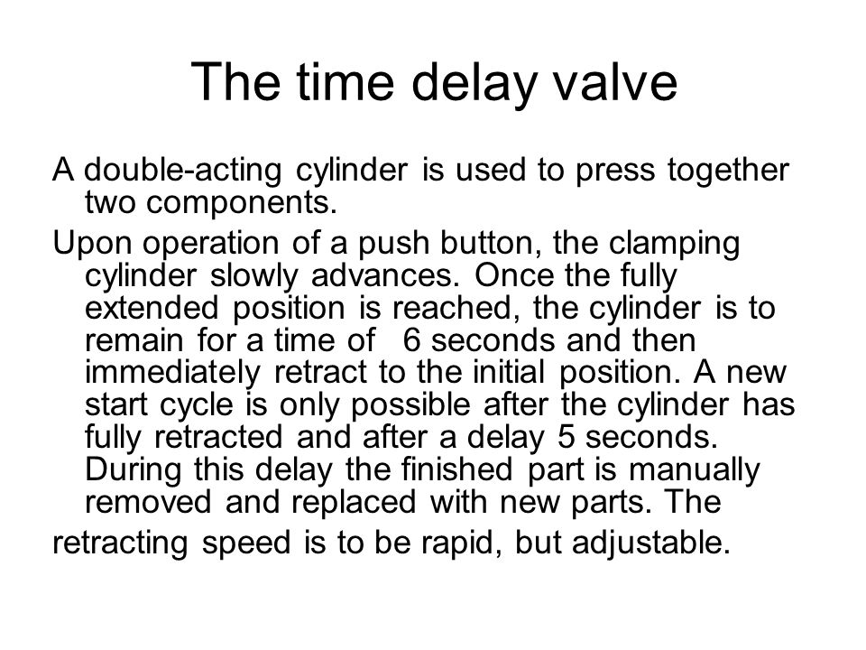 The time delay valve A double-acting cylinder is used to press together two components.