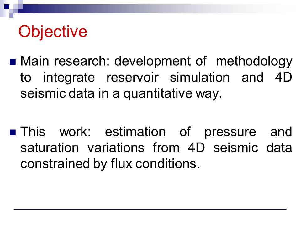 Objective Main research: development of methodology to integrate reservoir simulation and 4D seismic data in a quantitative way.