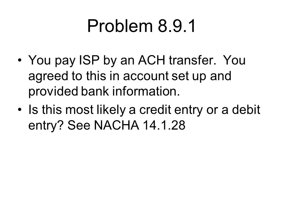 Problem 8.9.1 You pay ISP by an ACH transfer. You agreed to this in account set up and provided bank information.