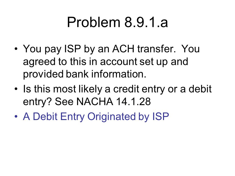 Problem 8.9.1.a You pay ISP by an ACH transfer. You agreed to this in account set up and provided bank information.