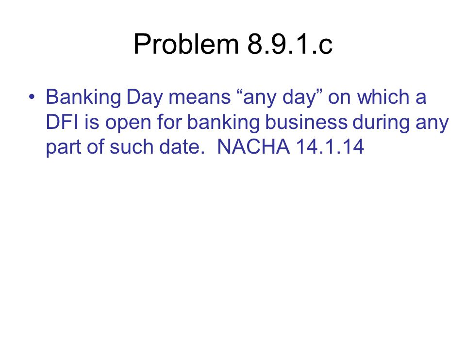 Problem 8.9.1.c Banking Day means any day on which a DFI is open for banking business during any part of such date.