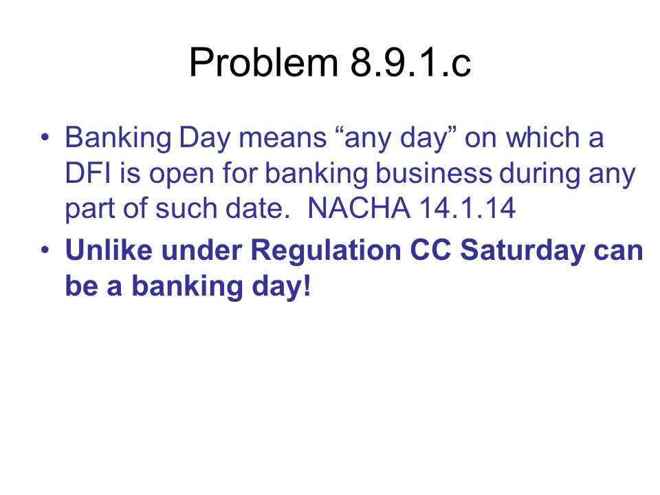 Problem 8.9.1.c Banking Day means any day on which a DFI is open for banking business during any part of such date. NACHA 14.1.14.