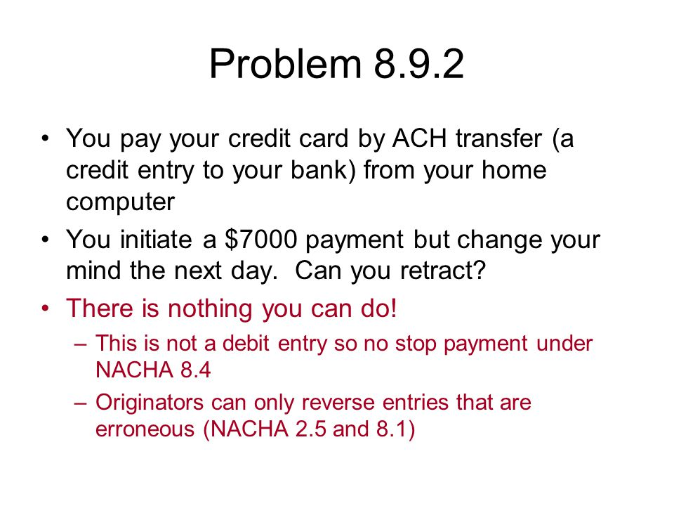 Problem 8.9.2 You pay your credit card by ACH transfer (a credit entry to your bank) from your home computer.