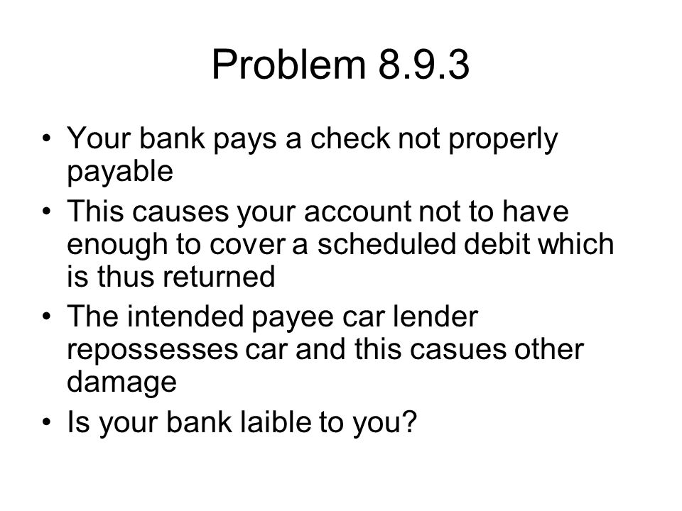 Problem 8.9.3 Your bank pays a check not properly payable