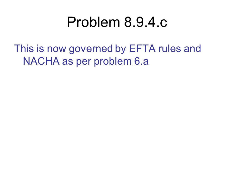 Problem 8.9.4.c This is now governed by EFTA rules and NACHA as per problem 6.a