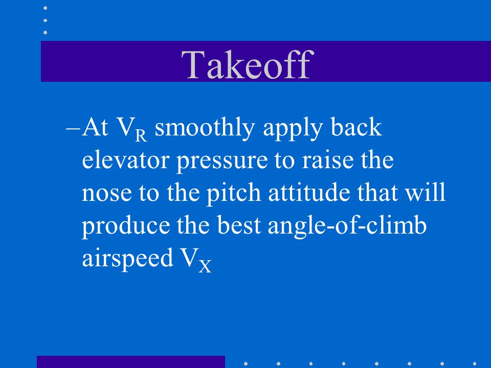 Takeoff At VR smoothly apply back elevator pressure to raise the nose to the pitch attitude that will produce the best angle-of-climb airspeed VX.