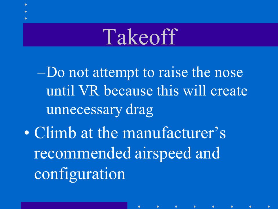Takeoff Do not attempt to raise the nose until VR because this will create unnecessary drag.
