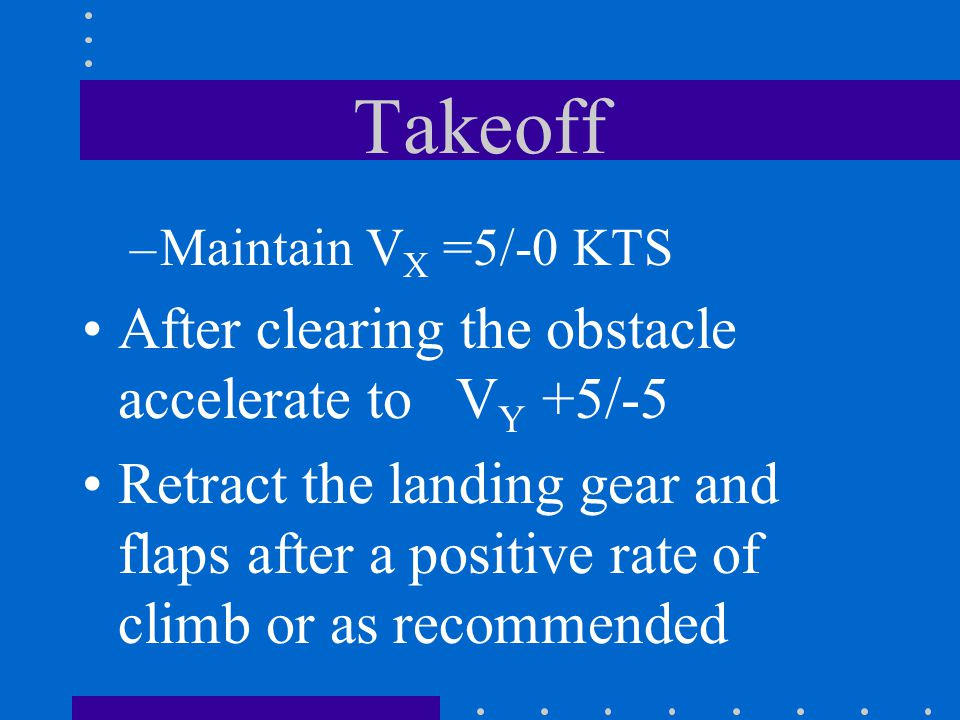 Takeoff After clearing the obstacle accelerate to VY +5/-5