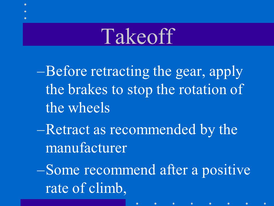 Takeoff Before retracting the gear, apply the brakes to stop the rotation of the wheels. Retract as recommended by the manufacturer.