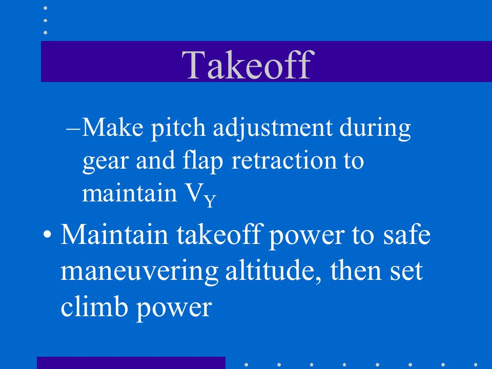 Takeoff Make pitch adjustment during gear and flap retraction to maintain VY.
