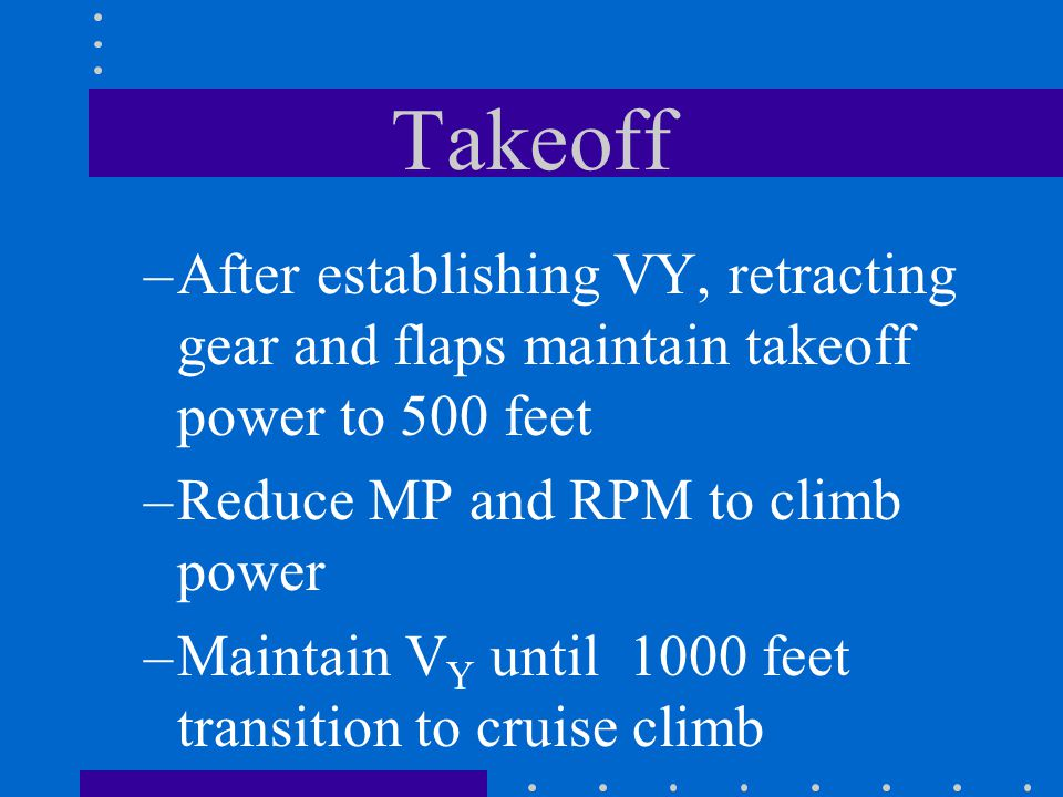 Takeoff After establishing VY, retracting gear and flaps maintain takeoff power to 500 feet. Reduce MP and RPM to climb power.
