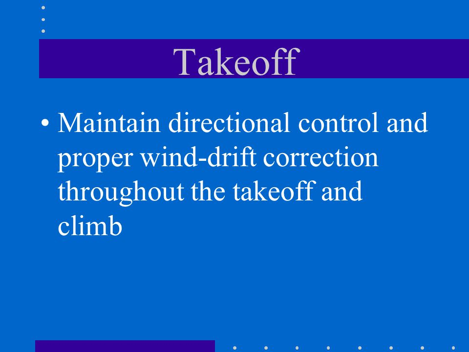 Takeoff Maintain directional control and proper wind-drift correction throughout the takeoff and climb.
