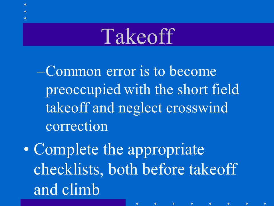 Takeoff Common error is to become preoccupied with the short field takeoff and neglect crosswind correction.