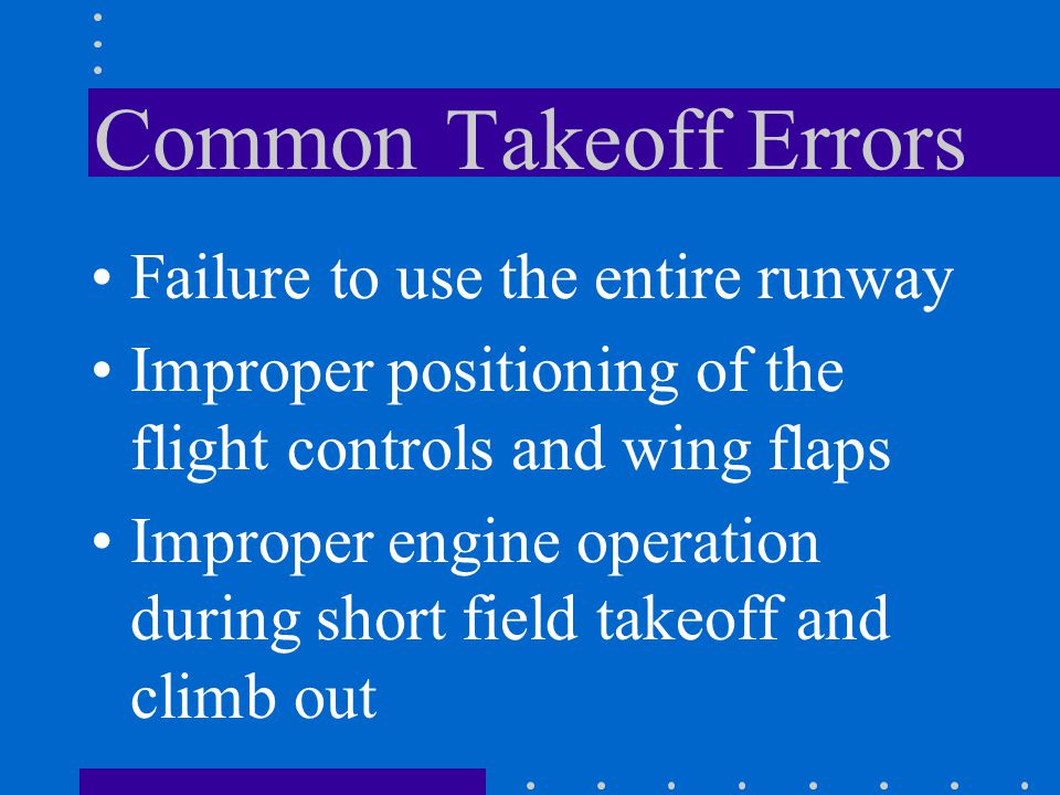 Common Takeoff Errors Failure to use the entire runway