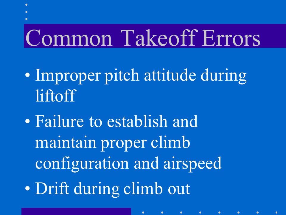 Common Takeoff Errors Improper pitch attitude during liftoff