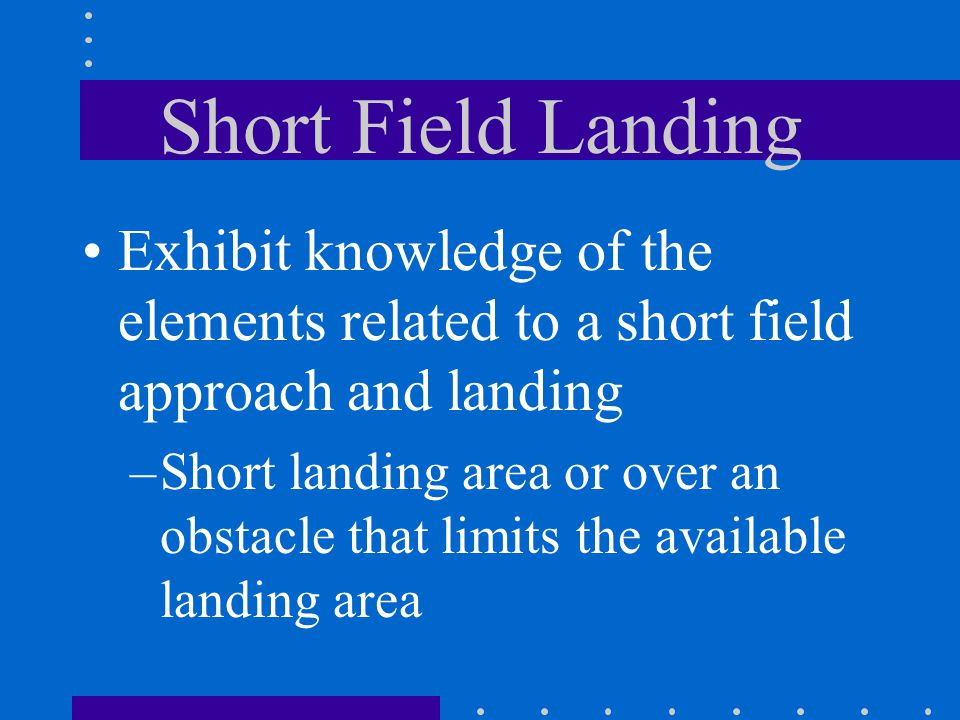 Short Field Landing Exhibit knowledge of the elements related to a short field approach and landing.