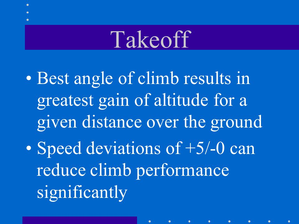 Takeoff Best angle of climb results in greatest gain of altitude for a given distance over the ground.