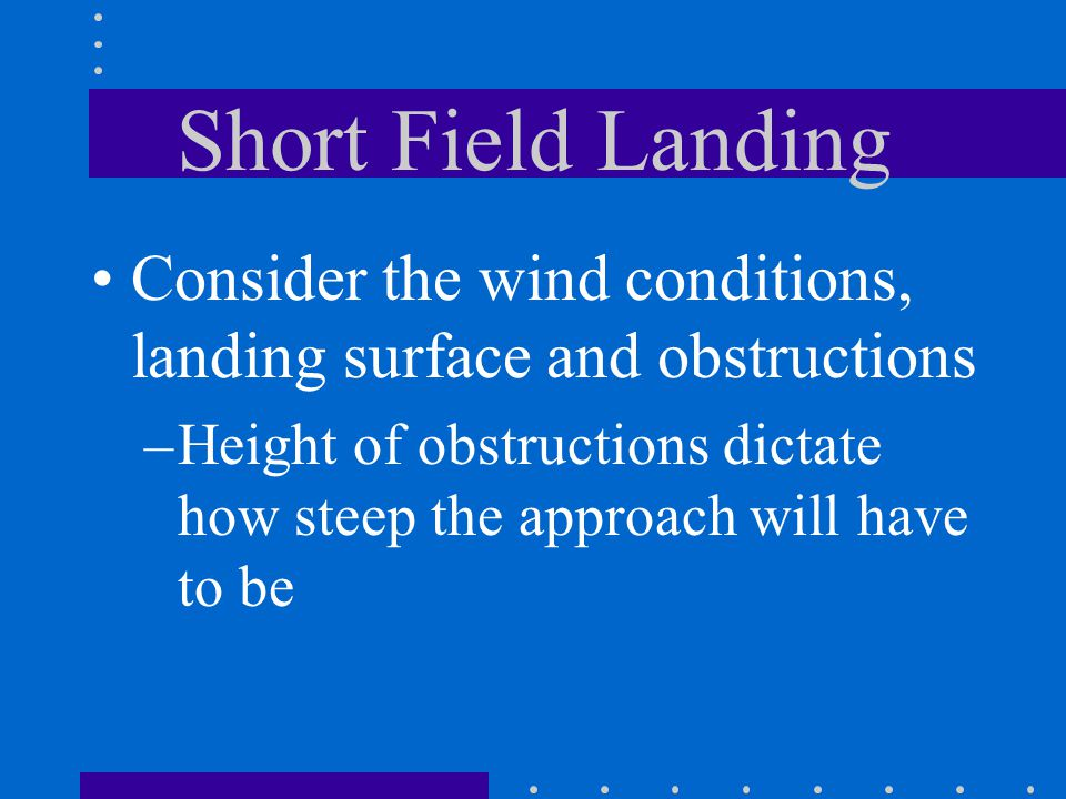 Short Field Landing Consider the wind conditions, landing surface and obstructions.