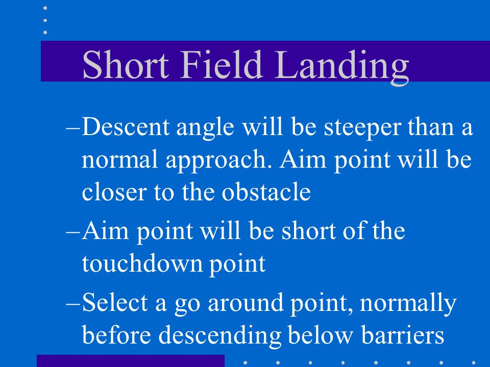 Short Field Landing Descent angle will be steeper than a normal approach. Aim point will be closer to the obstacle.