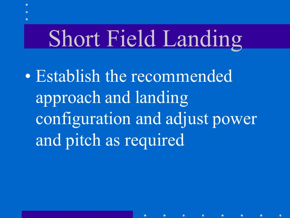 Short Field Landing Establish the recommended approach and landing configuration and adjust power and pitch as required.