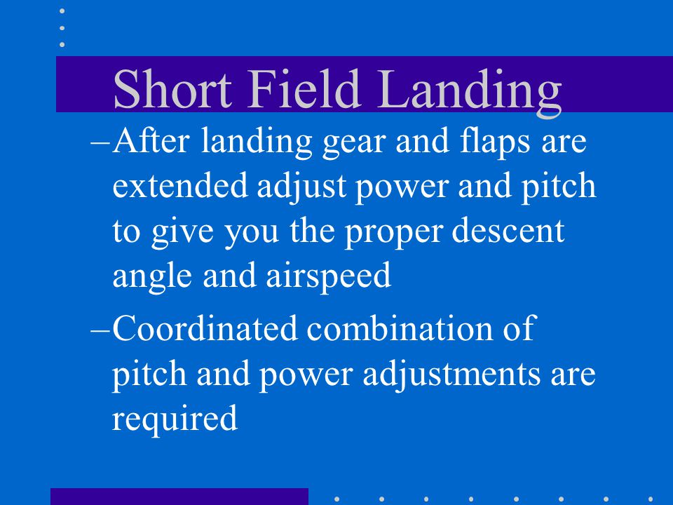 Short Field Landing After landing gear and flaps are extended adjust power and pitch to give you the proper descent angle and airspeed.