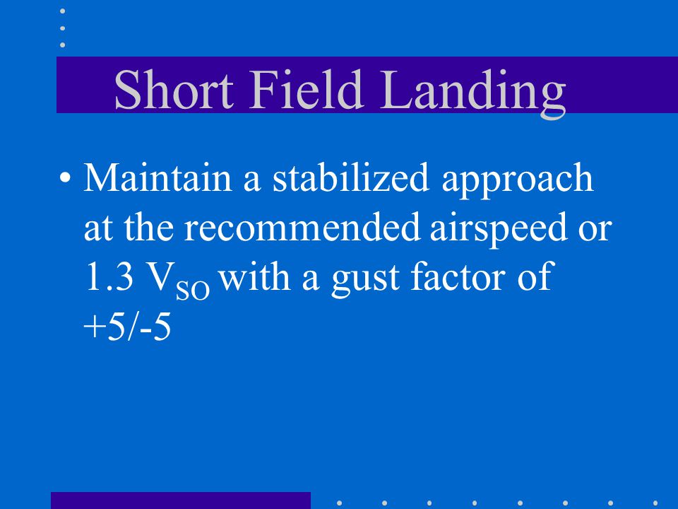 Short Field Landing Maintain a stabilized approach at the recommended airspeed or 1.3 VSO with a gust factor of +5/-5.