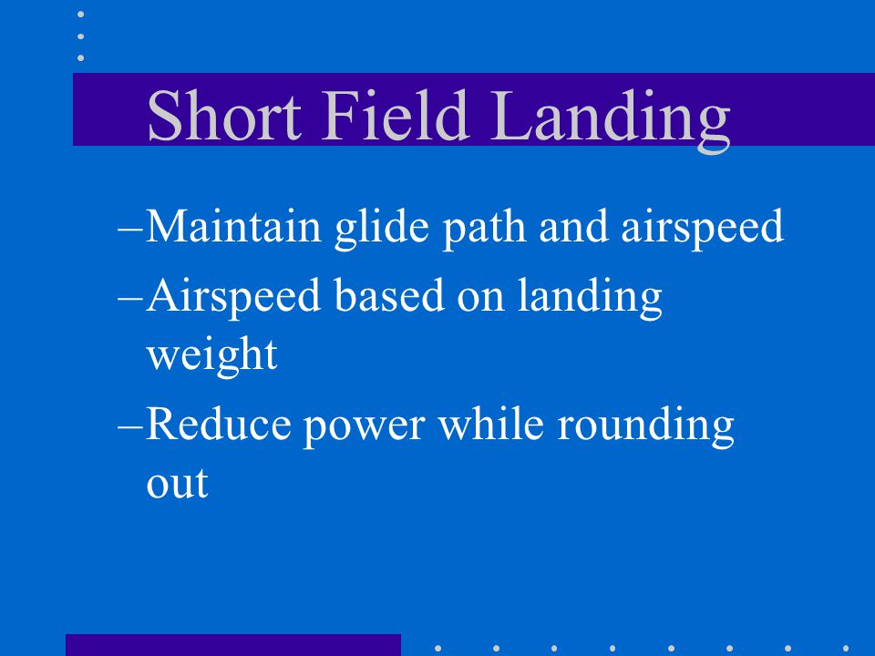 Short Field Landing Maintain glide path and airspeed