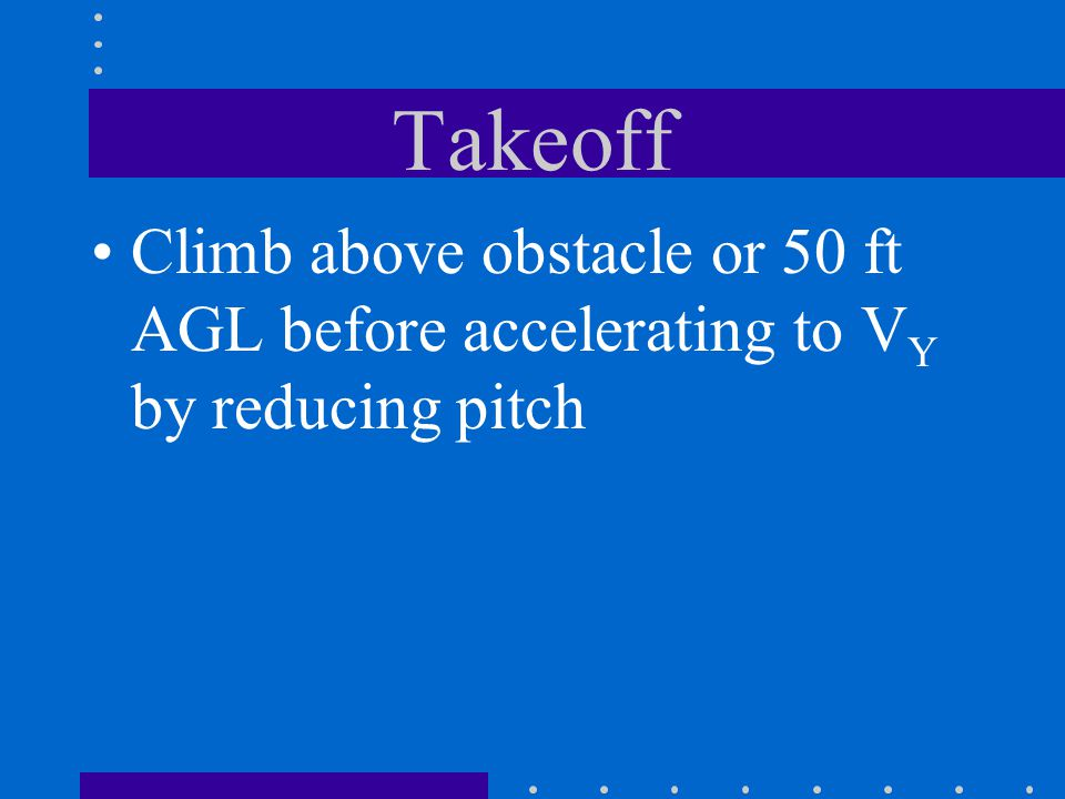 Takeoff Climb above obstacle or 50 ft AGL before accelerating to VY by reducing pitch
