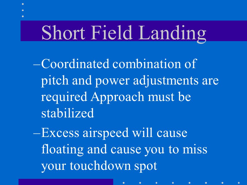 Short Field Landing Coordinated combination of pitch and power adjustments are required Approach must be stabilized.