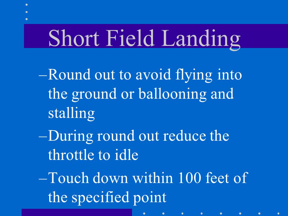 Short Field Landing Round out to avoid flying into the ground or ballooning and stalling. During round out reduce the throttle to idle.