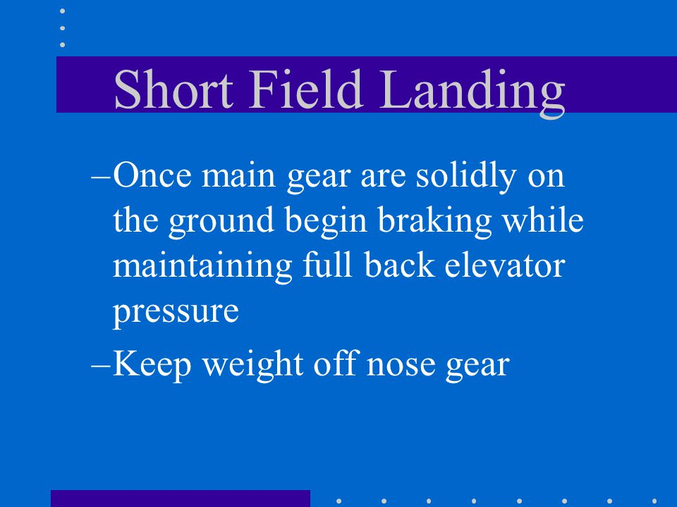 Short Field Landing Once main gear are solidly on the ground begin braking while maintaining full back elevator pressure.