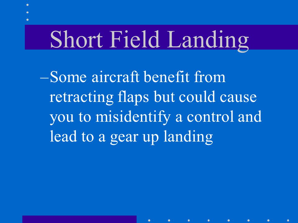 Short Field Landing Some aircraft benefit from retracting flaps but could cause you to misidentify a control and lead to a gear up landing.
