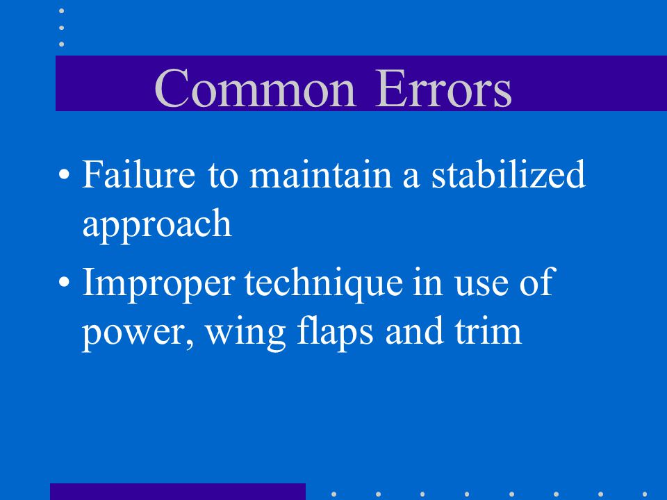 Common Errors Failure to maintain a stabilized approach