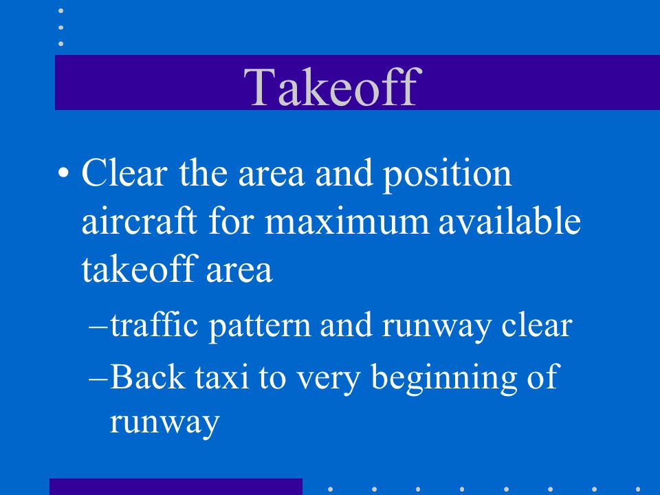 Takeoff Clear the area and position aircraft for maximum available takeoff area. traffic pattern and runway clear.