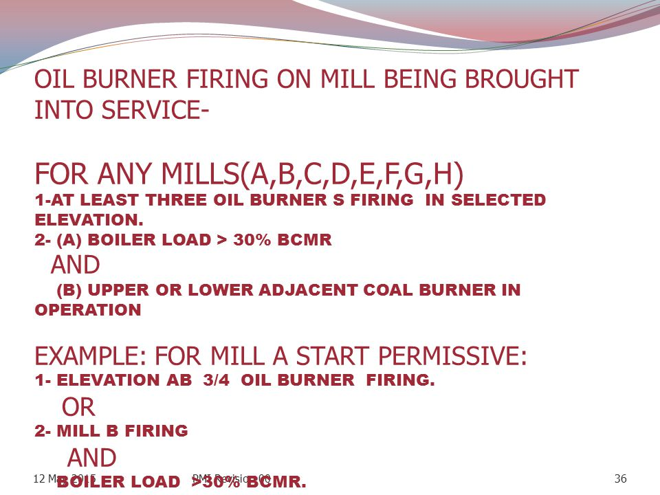 OIL BURNER FIRING ON MILL BEING BROUGHT INTO SERVICE- FOR ANY MILLS(A,B,C,D,E,F,G,H) 1-AT LEAST THREE OIL BURNER S FIRING IN SELECTED ELEVATION. 2- (A) BOILER LOAD > 30% BCMR AND (B) UPPER OR LOWER ADJACENT COAL BURNER IN OPERATION EXAMPLE: FOR MILL A START PERMISSIVE: 1- ELEVATION AB 3/4 OIL BURNER FIRING. OR 2- MILL B FIRING AND BOILER LOAD >30% BCMR.