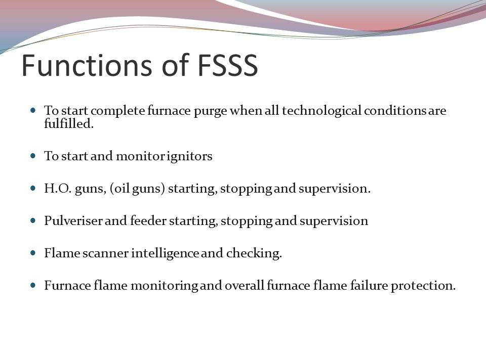 Functions of FSSS To start complete furnace purge when all technological conditions are fulfilled. To start and monitor ignitors.