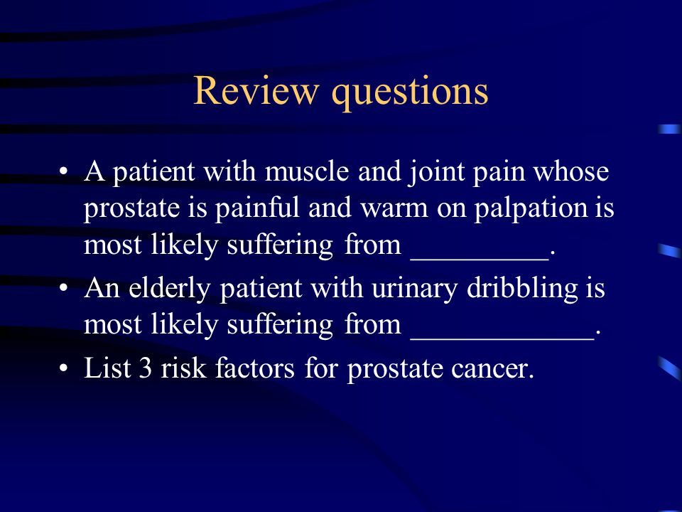Review questions A patient with muscle and joint pain whose prostate is painful and warm on palpation is most likely suffering from _________.