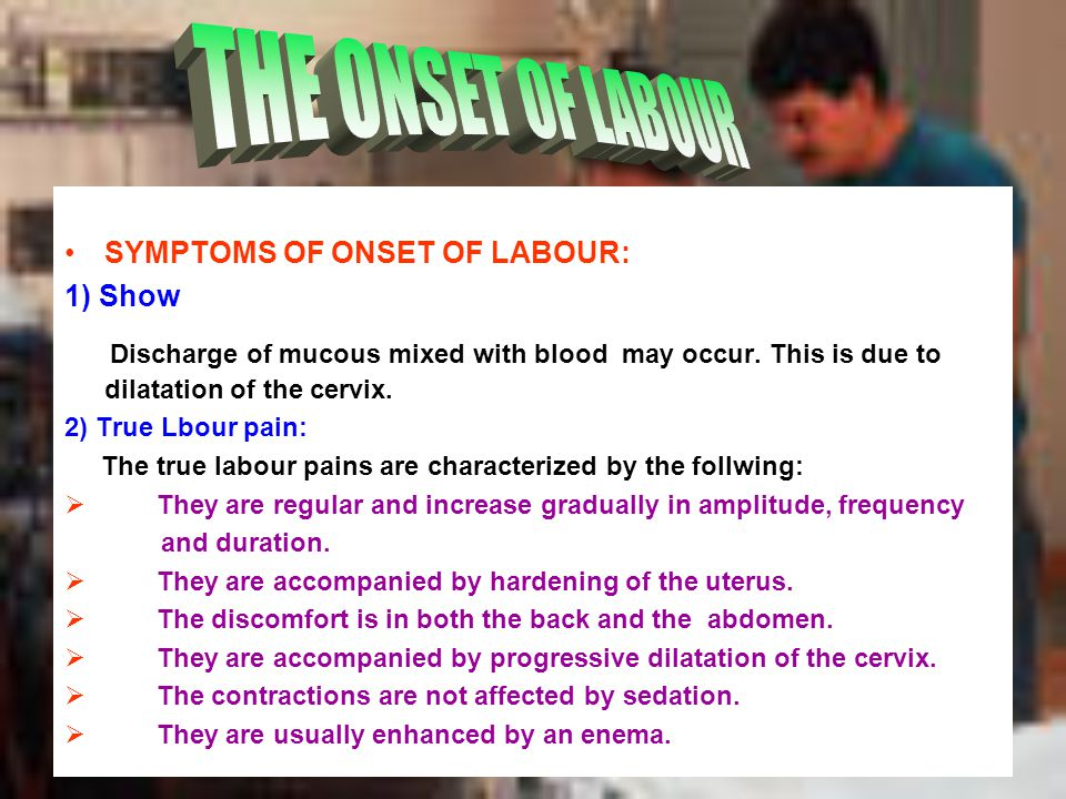THE ONSET OF LABOUR SYMPTOMS OF ONSET OF LABOUR: 1) Show. Discharge of mucous mixed with blood may occur. This is due to dilatation of the cervix.