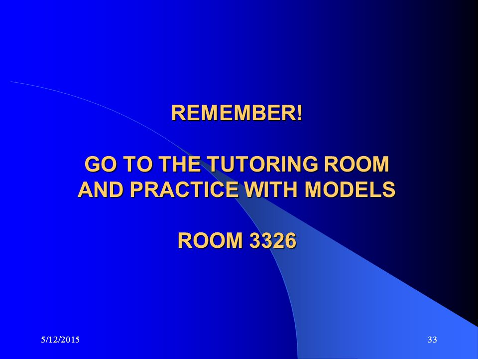 REMEMBER! GO TO THE TUTORING ROOM AND PRACTICE WITH MODELS ROOM 3326