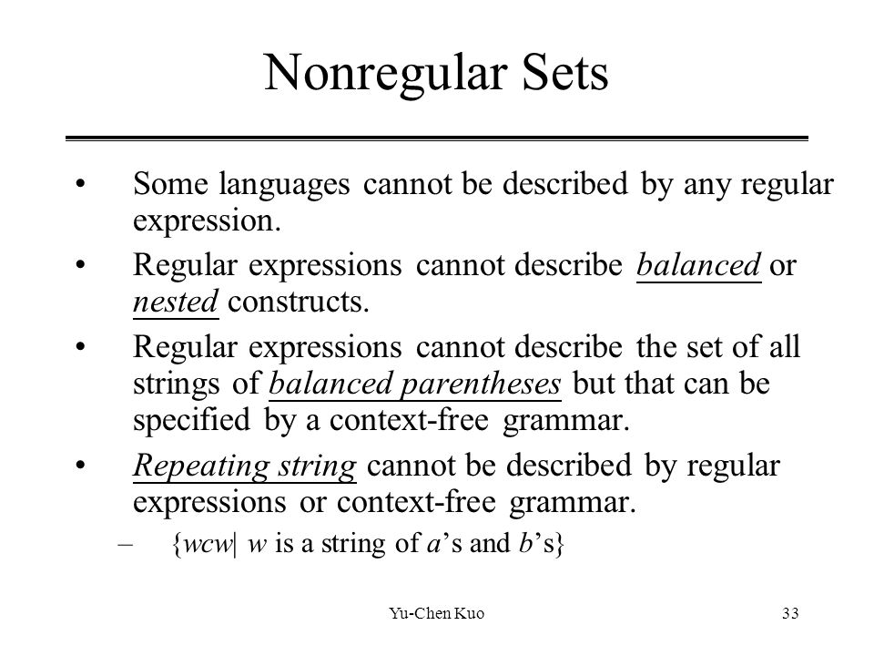 Nonregular Sets Some languages cannot be described by any regular expression. Regular expressions cannot describe balanced or nested constructs.
