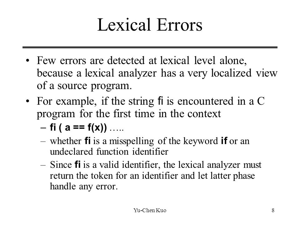 Lexical Errors Few errors are detected at lexical level alone, because a lexical analyzer has a very localized view of a source program.