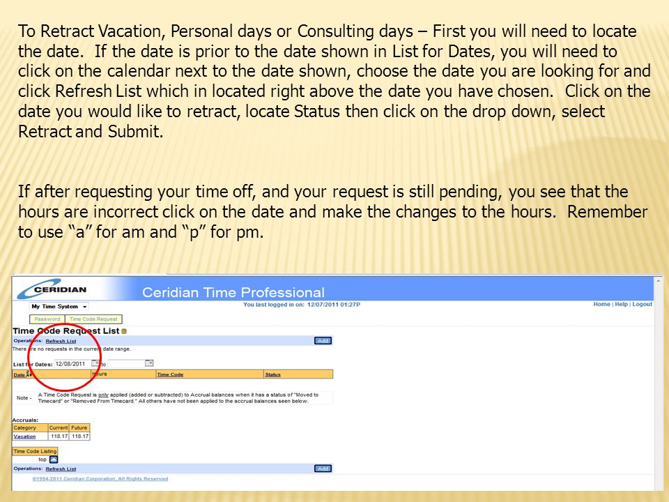 To Retract Vacation, Personal days or Consulting days – First you will need to locate the date. If the date is prior to the date shown in List for Dates, you will need to click on the calendar next to the date shown, choose the date you are looking for and click Refresh List which in located right above the date you have chosen. Click on the date you would like to retract, locate Status then click on the drop down, select Retract and Submit.