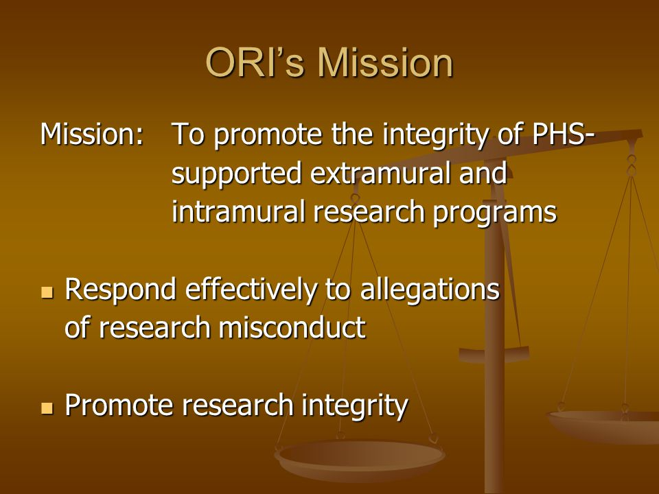 ORI's Mission Mission: To promote the integrity of PHS-