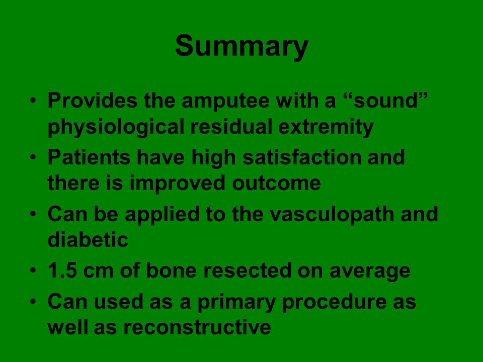 Summary Provides the amputee with a sound physiological residual extremity. Patients have high satisfaction and there is improved outcome.