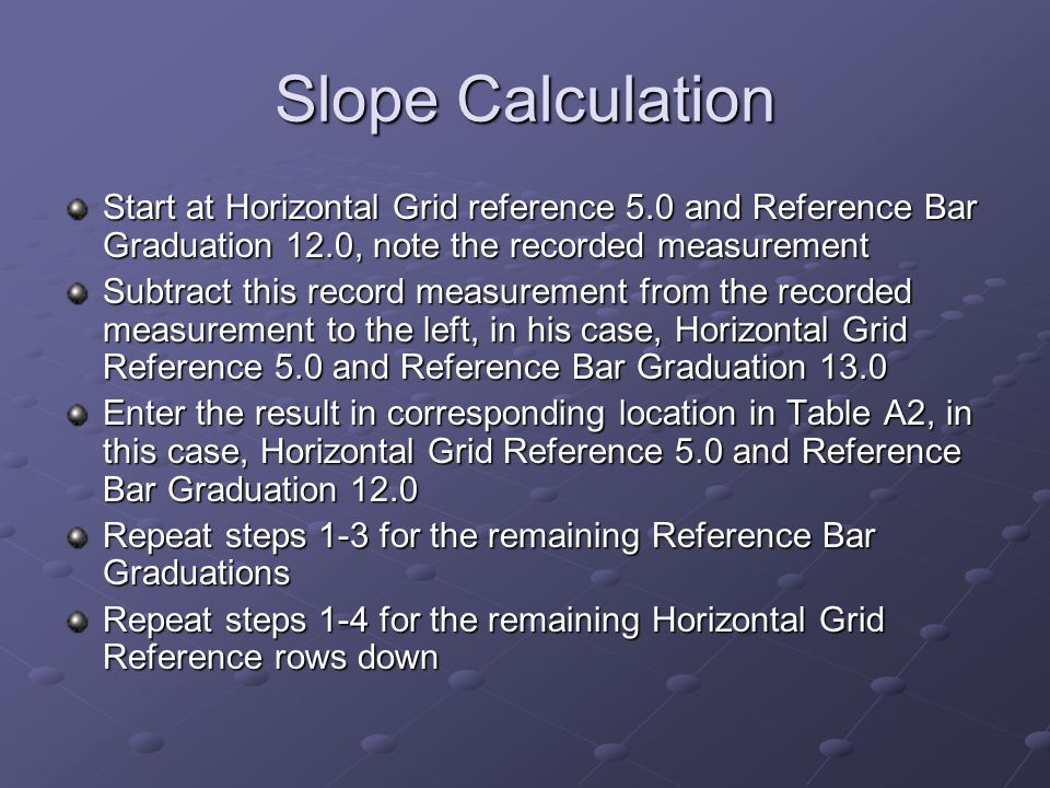 Slope Calculation Start at Horizontal Grid reference 5.0 and Reference Bar Graduation 12.0, note the recorded measurement.
