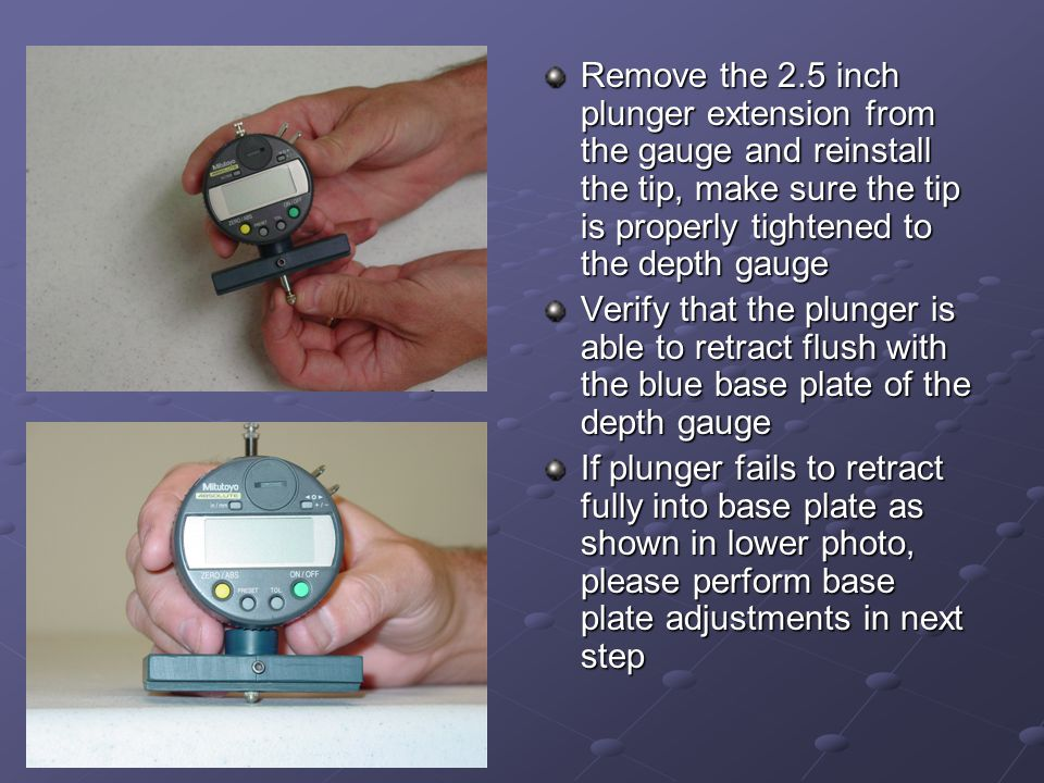 Remove the 2.5 inch plunger extension from the gauge and reinstall the tip, make sure the tip is properly tightened to the depth gauge